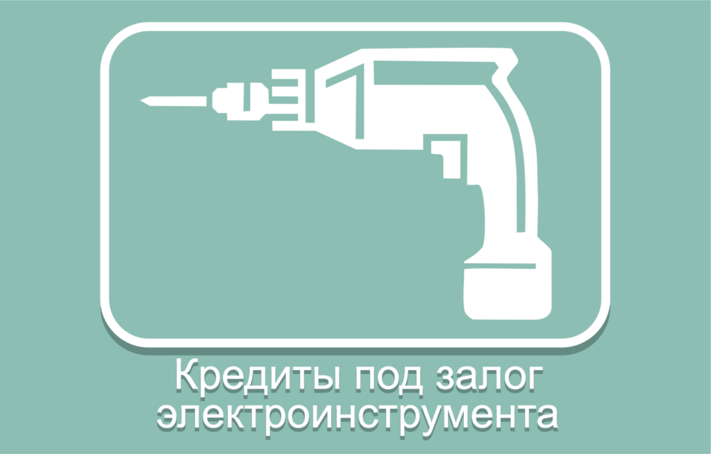 Доступные кредиты под залог электроинструмента